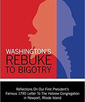 Washington's Rebuke to Bigotry: Reflections on Our First President's Famous 1790 Letter to the Hebrew Congregation In Newport, Rhode Island